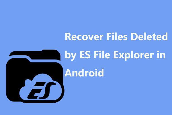 Hogyan lehet helyreállítani az ES File Explorer által törölt fájlokat az Android rendszerben? [MiniTool tippek]