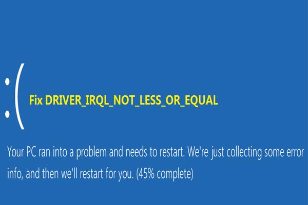 7 megoldás az IRQL_NOT_LESS_OR_EQUAL Windows 10 javítására [MiniTool tippek]