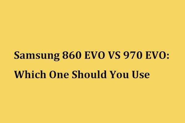 Samsung 860 EVO VS 970 EVO: qual você deve usar? [Dicas de MiniTool]