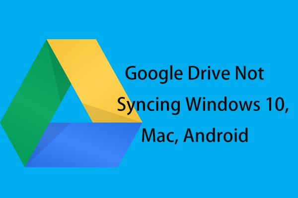 A Google Drive nem szinkronizálódik Windows10 vagy Android rendszeren? Javítsd meg! [MiniTool tippek]