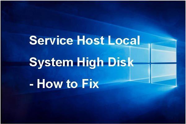 7 parimat lahendust teenindusmasina kohaliku süsteemi kõrge kettaga Windows 10 jaoks [MiniTooli näpunäited]