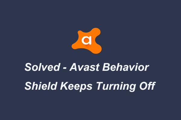 Täielikult fikseeritud - Avast Behavior Shield hoiab välja lülitatut [MiniTooli näpunäited]