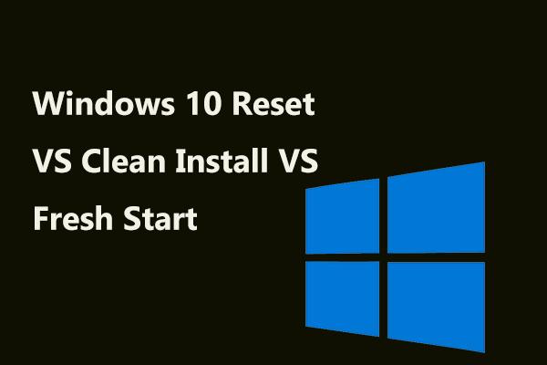 Windows 10 Atiestatīt VS Clean Instalēt VS svaigu sākumu, detalizēta rokasgrāmata! [MiniTool padomi]