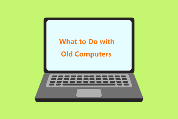 Mi a teendő a régi számítógépekkel? 3 helyzet az Ön számára itt! [MiniTool tippek]