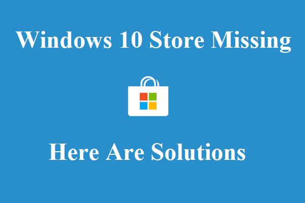 Hogyan lehet kijavítani a Windows 10 Store hiányzó hibáját? Itt vannak megoldások [MiniTool tippek]
