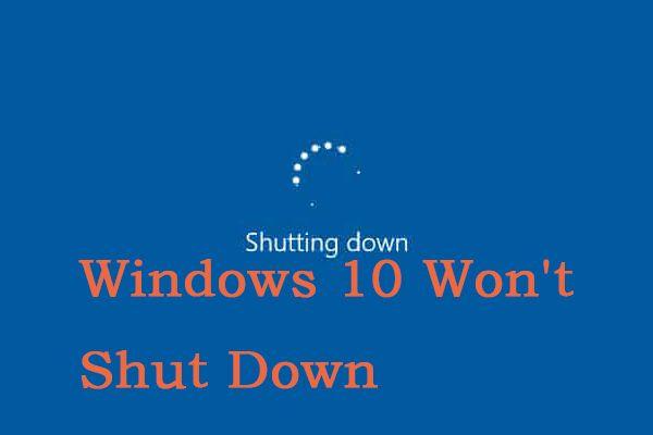 8 korisnih rješenja za popravak sustava Windows 10 neće se isključiti [MiniTool Savjeti]