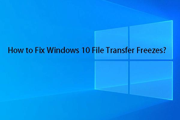 A Windows 10 fájlátvitel lefagy? Itt vannak a megoldások! [MiniTool tippek]