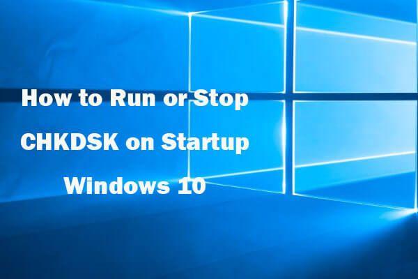 A CHKDSK futtatása vagy leállítása a Windows 10 indításakor [MiniTool tippek]