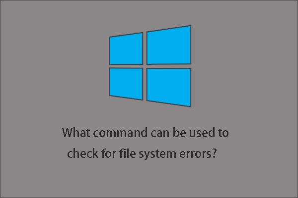 Koja naredba provjerava pogreške datotečnog sustava u sustavu Windows 10? [MiniTool Savjeti]