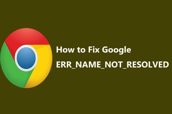 Google Chrome पर 'ERR_NAME_NOT_RESOLVED' त्रुटि के लिए सुधार [MiniTool News]