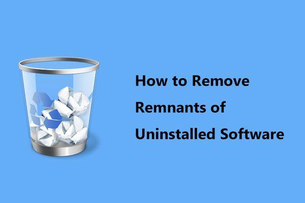 Hogyan lehet eltávolítani az eltávolított szoftver maradványait? Próbálja ki ezeket a módszereket! [MiniTool News]
