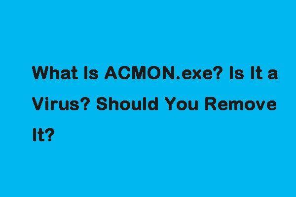 Što je ACMON.exe? Je li to virus? Trebate li ga ukloniti? [MiniTool vijesti]