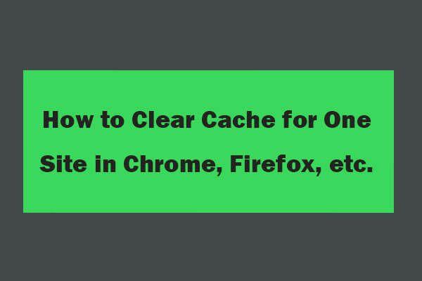 Chrome'i, Firefoxi, Edge'i ja Safari ühe saidi vahemälu tühjendamine [MiniTool News]