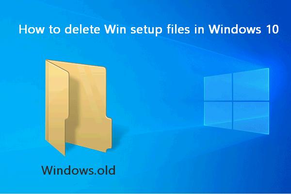 Kako izbrisati datoteke za postavljanje Win-a u sustavu Windows 10: 3 dostupna načina [MiniTool News]