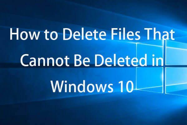 Kuidas sundida kustutama faili, mida ei saa kustutada Windows 10 [MiniTool News]