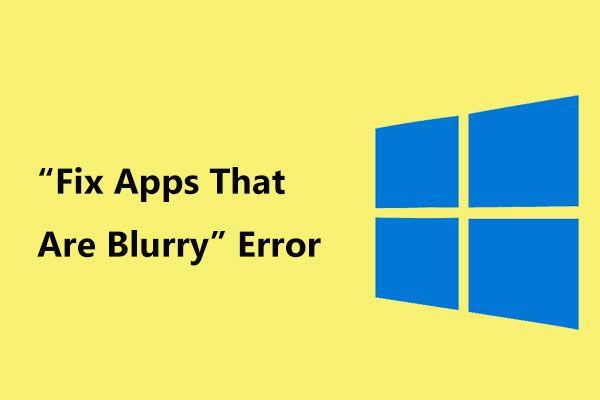 """Obtenha o erro """"Fix Apps That Are Blurry"""" no Windows 10? Consertá-lo! [Notícias MiniTool]"""