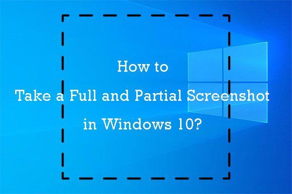 Hogyan készítsünk teljes és részleges képernyőképet a Windows 10 rendszerben? [MiniTool News]