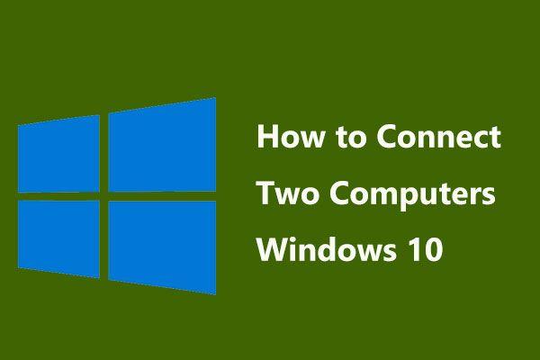 ¿Cómo conectar dos computadoras con Windows 10? ¡Hay 2 formas aquí! [Noticias de MiniTool]