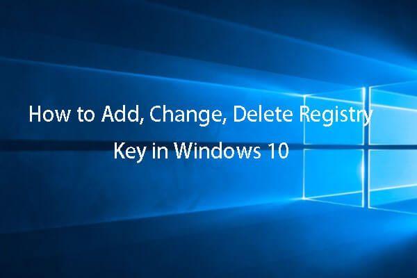 Como criar, adicionar, alterar e excluir a chave de registro do Windows 10 [MiniTool News]