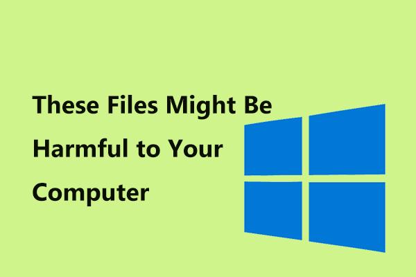'Bu Dosyalar Bilgisayarınız İçin Zararlı Olabilir' Hatasını Düzeltme [MiniTool Haberleri]