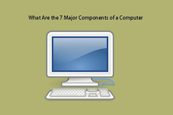 Mi a számítógép 7 fő alkotóeleme [2021-es frissítés] [MiniTool News]