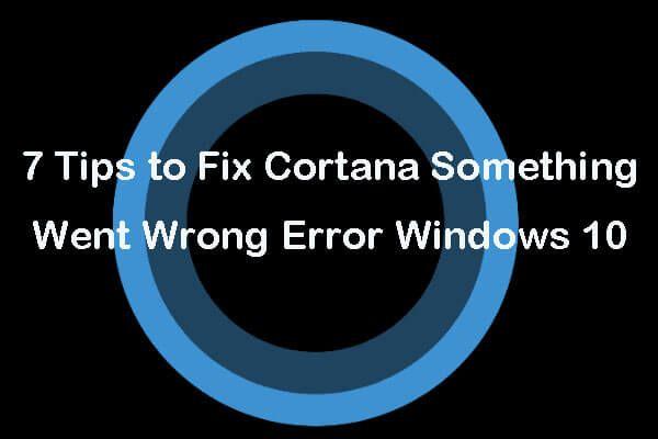 7 dicas para consertar um erro na Cortana, algo deu errado no Windows 10 [MiniTool News]