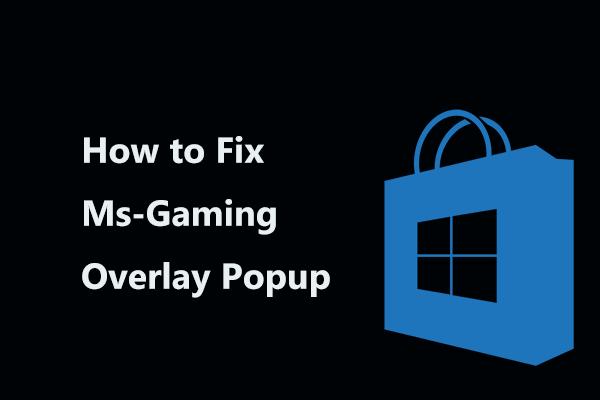 A continuación se explica cómo reparar la ventana emergente de superposición de Ms-Gaming en Windows 10 [Noticias de MiniTool]