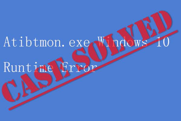 Erro de tempo de execução do Windows 10 de Atibtmon.exe - 5 soluções para corrigi-lo [Notícias do MiniTool]