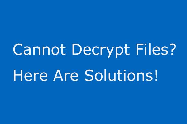 Se você não consegue descriptografar arquivos no Windows 10, aqui estão as soluções! [Notícias MiniTool]