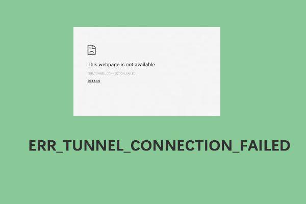"""Az """"ERR_TUNNEL_CONNECTION_FAILED"""" hiba elhárítása a Chrome-ban [MiniTool News]"""