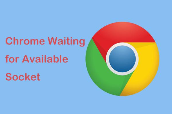 Izmēģiniet šīs metodes, lai novērstu gaidāmās pieejamās ligzdas gaidīšanu pārlūkā Chrome [MiniTool News]