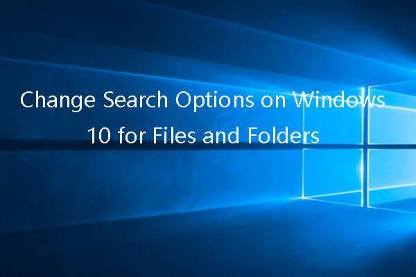 Cambiar las opciones de búsqueda en Windows 10 para archivos y carpetas [MiniTool News]