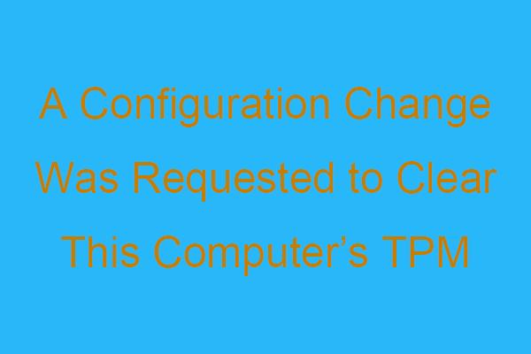 Zatražena je promjena konfiguracije za uklanjanje TPM-a ovog računala [MiniTool News]
