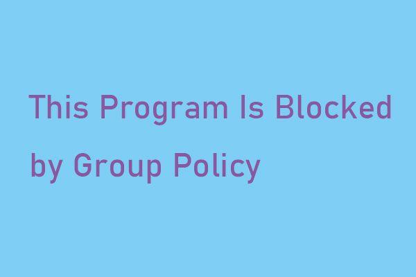 '이 프로그램은 그룹 정책에 의해 차단되었습니다'오류 수정 방법 [MiniTool News]
