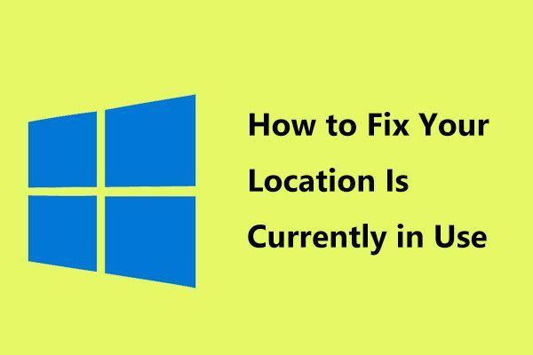 """A Windows 10 azt mutatja, hogy """"Az Ön tartózkodási helye jelenleg használatos""""? Javítsd meg! [MiniTool News]"""