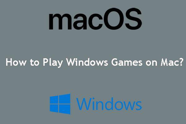 Kuidas mängida Windowsi mänge Macis? Siin on mõned lahendused [MiniTooli uudised]