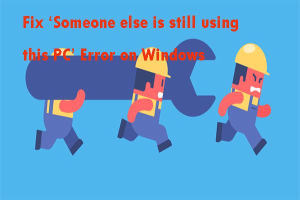 """Parandage Windowsi viga """"Keegi teine kasutab endiselt seda arvutit"""" [MiniTool News]"""
