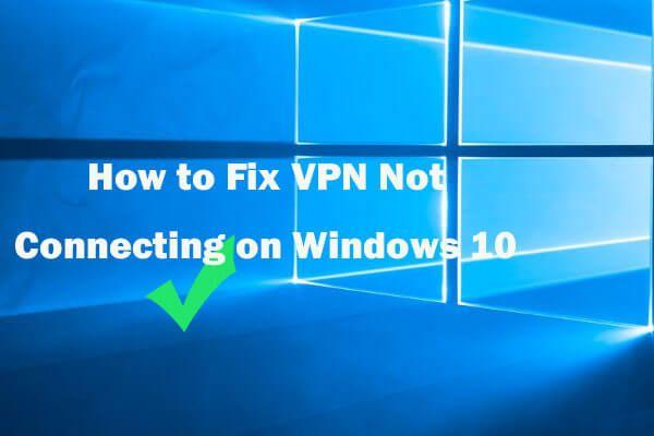 Cómo arreglar una VPN que no se conecta en Windows 10 - 6 maneras [MiniTool News]