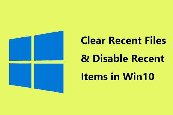 Módszerek a legfrissebb fájlok törléséhez és a legújabb elemek letiltásához a Windows 10 rendszerben [MiniTool News]