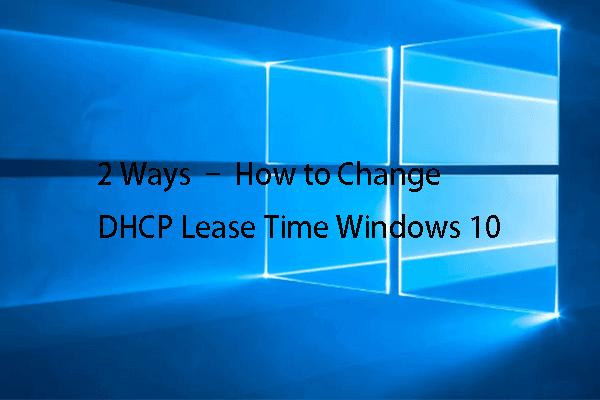 2 spôsoby - Ako zmeniť dobu prenájmu DHCP Windows 10 [MiniTool News]
