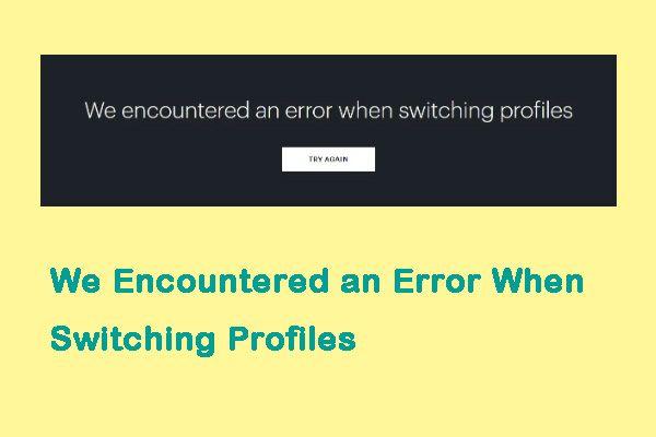 Corrigido: Encontramos um erro ao mudar de perfil [MiniTool News]