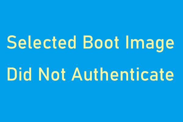 Kako ispraviti pogrešku 'Odabrana slika pokretanja nije provjerena autentičnost' [MiniTool News]