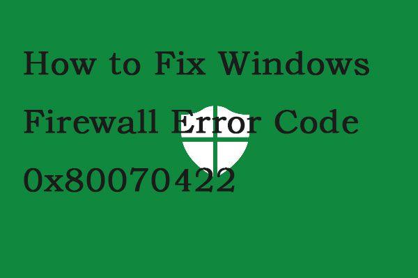 Hasznos módszerek a Windows tűzfal 0x80070422 hibakódjának kijavítására [MiniTool News]