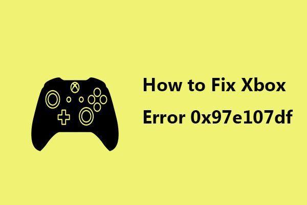 E se você encontrar o erro do Xbox 0x97e107df? Experimente 5 soluções [Notícias MiniTool]