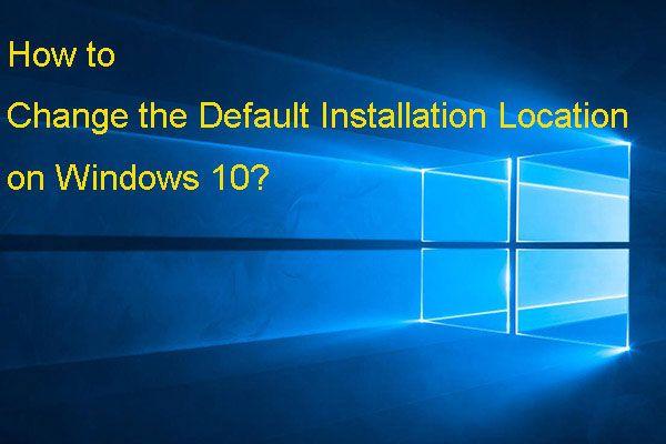 Como alterar o local de instalação padrão no Windows 10? [Notícias MiniTool]