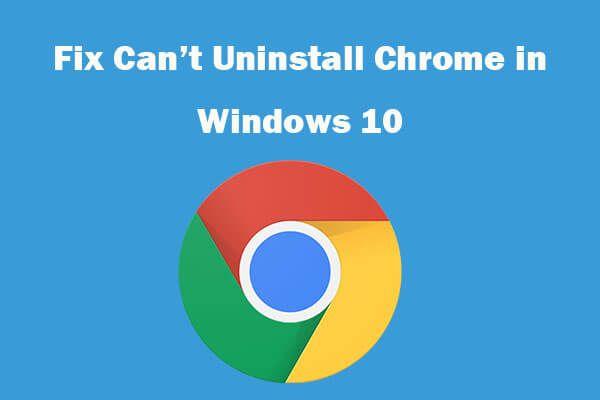 ¿No puedes desinstalar Google Chrome Windows 10? Corregido con 4 formas [Noticias de MiniTool]