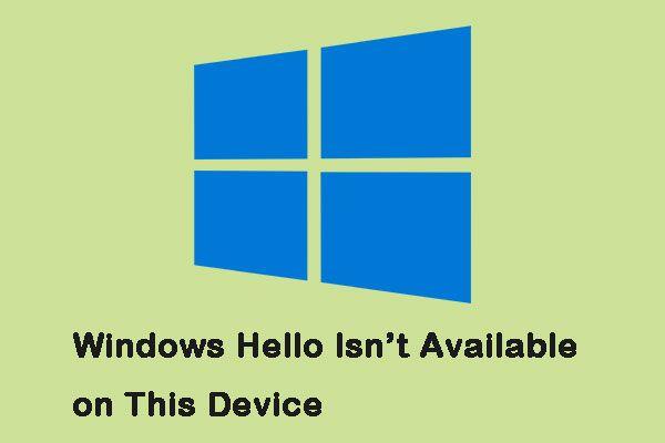 Kako ispraviti pogrešku 'Windows Hello nije dostupan na ovom uređaju' [MiniTool News]