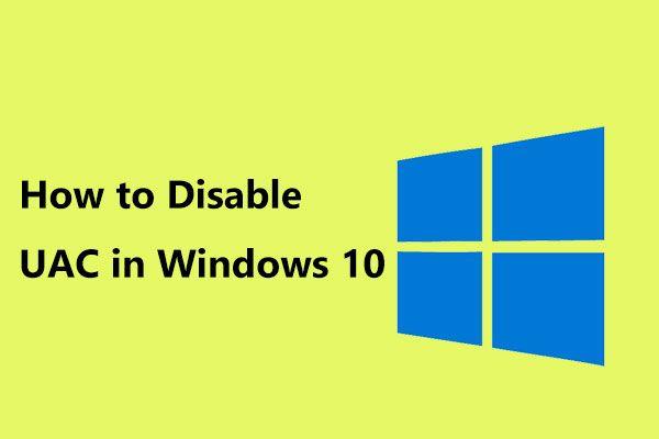 Ako zakázať UAC v systéme Windows 10? Tu sú štyri jednoduché spôsoby! [MiniTool News]