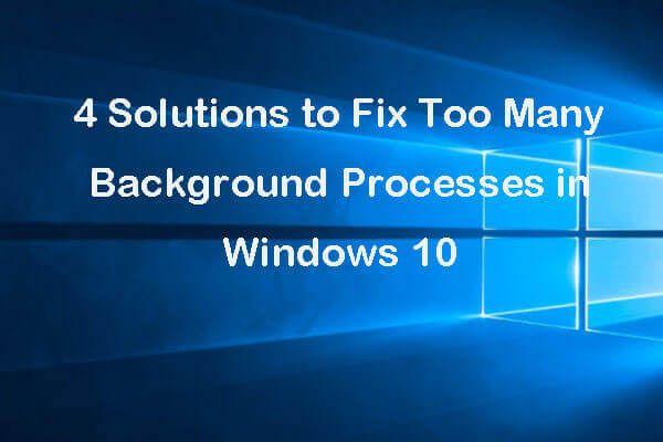 4 soluciones para arreglar demasiados procesos en segundo plano en Windows 10 [Noticias de MiniTool]