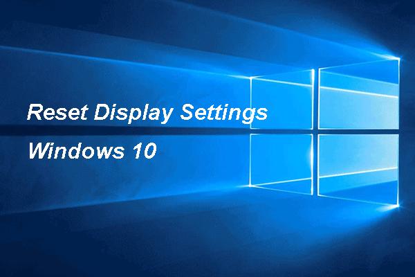 Guía completa: cómo restablecer la configuración de pantalla de Windows 10 [MiniTool News]